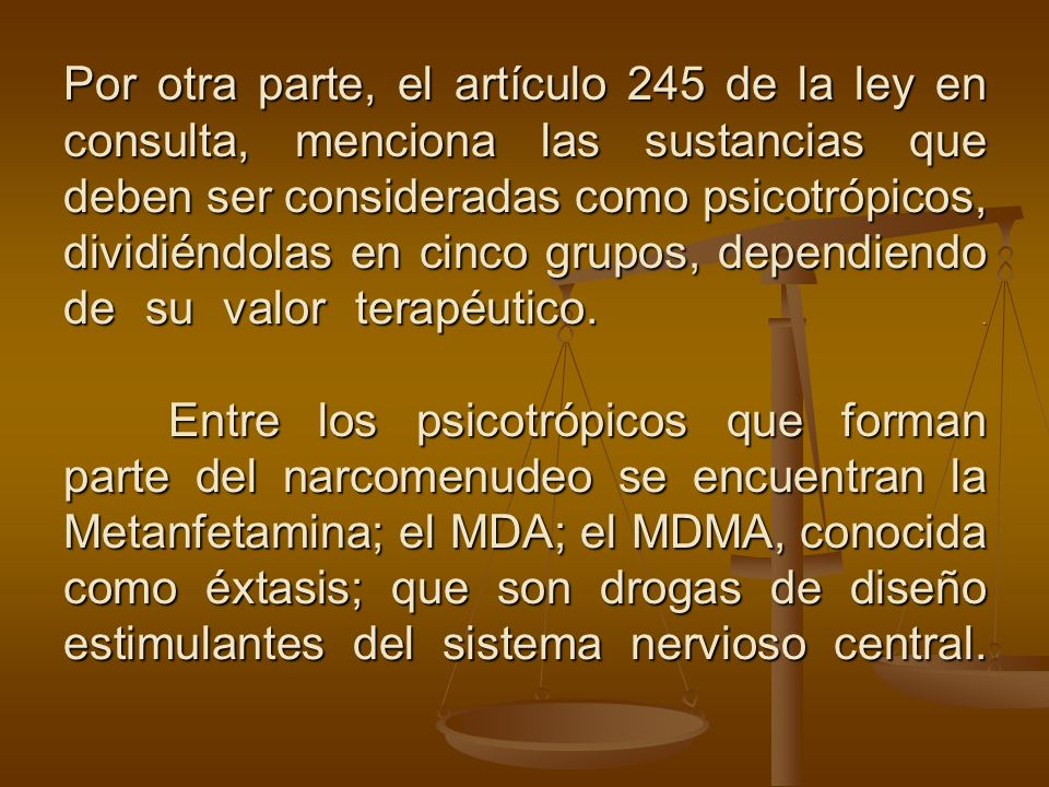 Por otra parte, el artículo 245 de la ley en consulta, menciona las sustancias que deben ser consideradas como psicotrópicos, dividiéndolas en cinco g