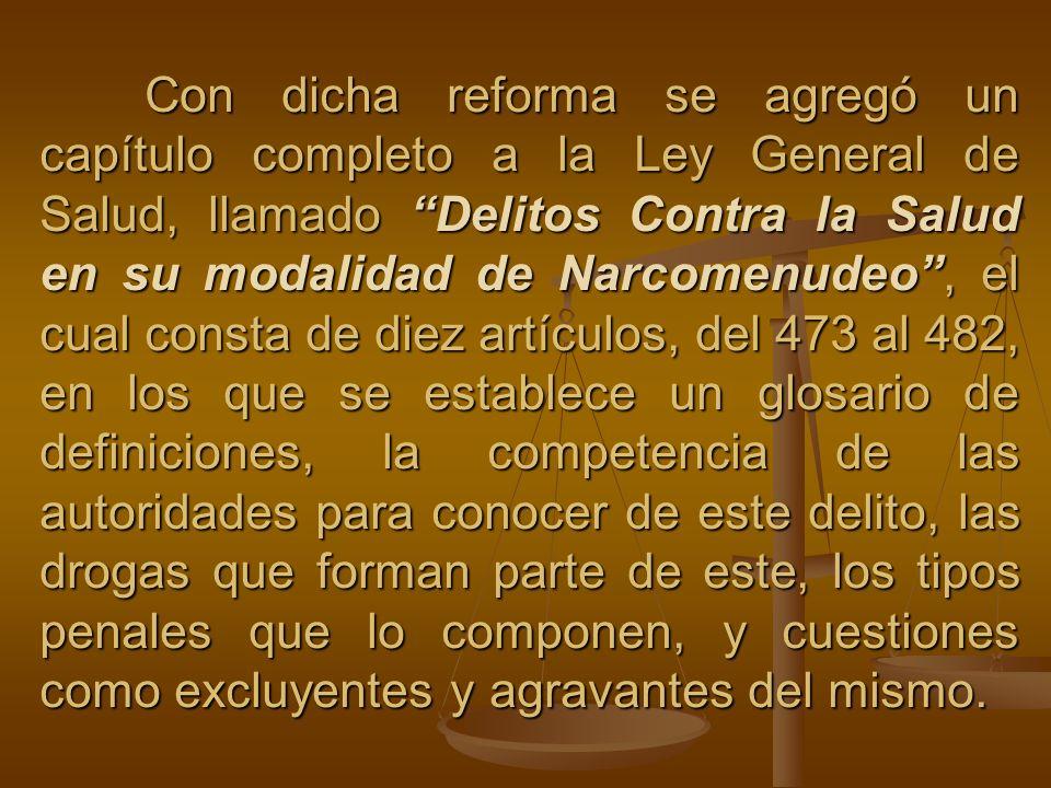 Con dicha reforma se agregó un capítulo completo a la Ley General de Salud, llamado Delitos Contra la Salud en su modalidad de Narcomenudeo, el cual c