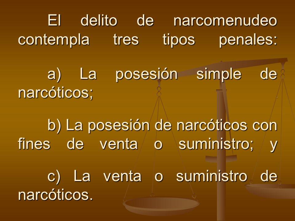 El delito de narcomenudeo contempla tres tipos penales: a) La posesión simple de narcóticos;. b) La posesión de narcóticos con fines de venta o sumini