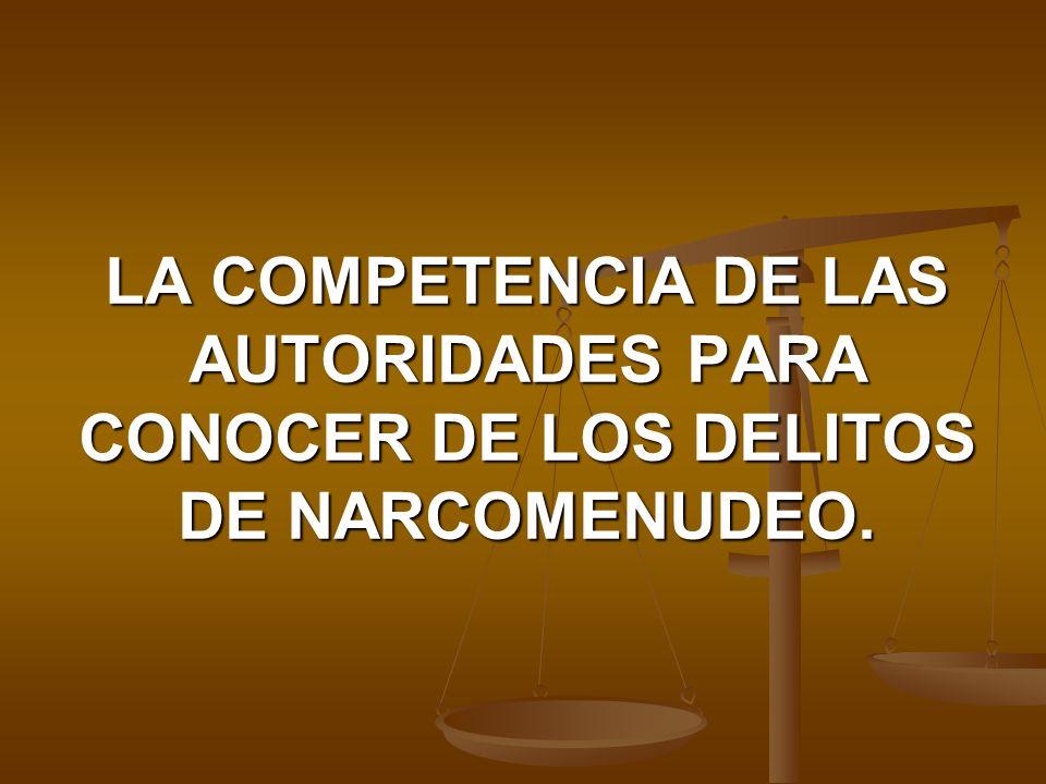 LA COMPETENCIA DE LAS AUTORIDADES PARA CONOCER DE LOS DELITOS DE NARCOMENUDEO.