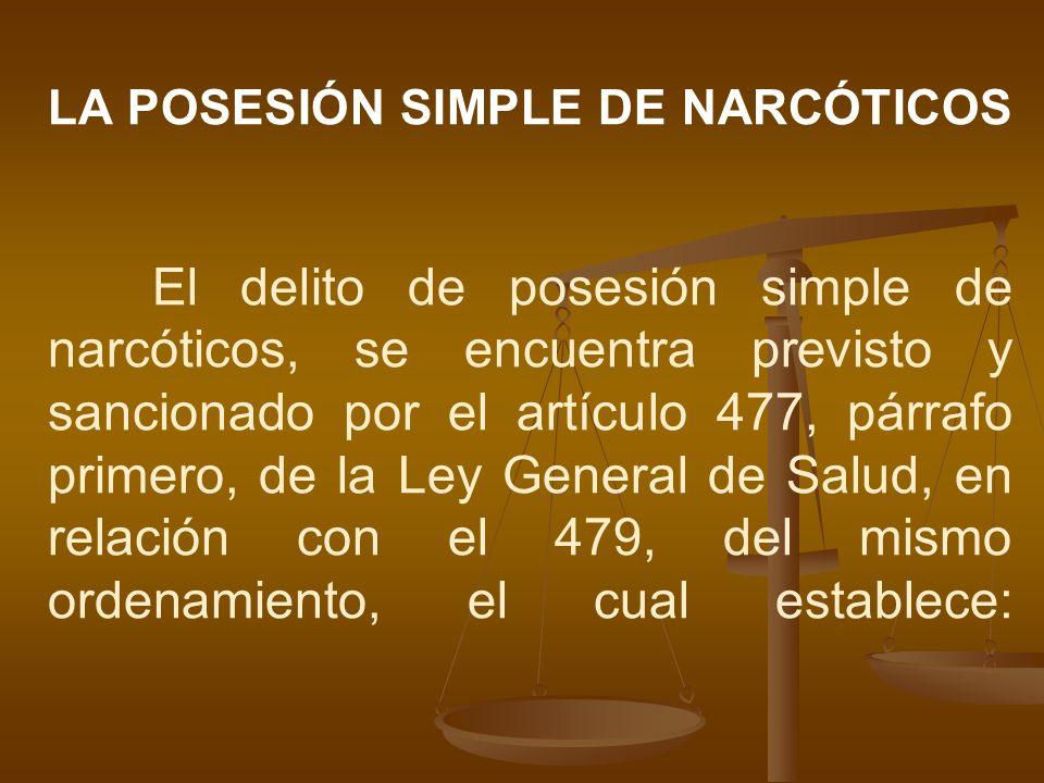 LA POSESIÓN SIMPLE DE NARCÓTICOS El delito de posesión simple de narcóticos, se encuentra previsto y sancionado por el artículo 477, párrafo primero,