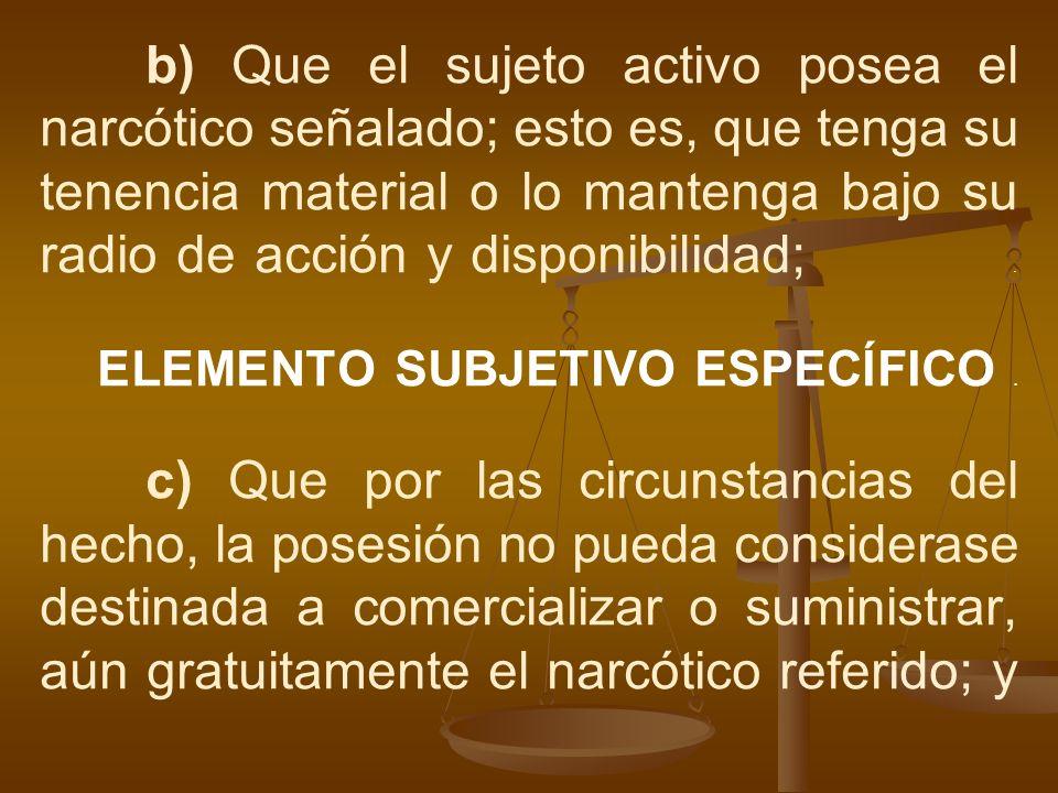 b) Que el sujeto activo posea el narcótico señalado; esto es, que tenga su tenencia material o lo mantenga bajo su radio de acción y disponibilidad;.