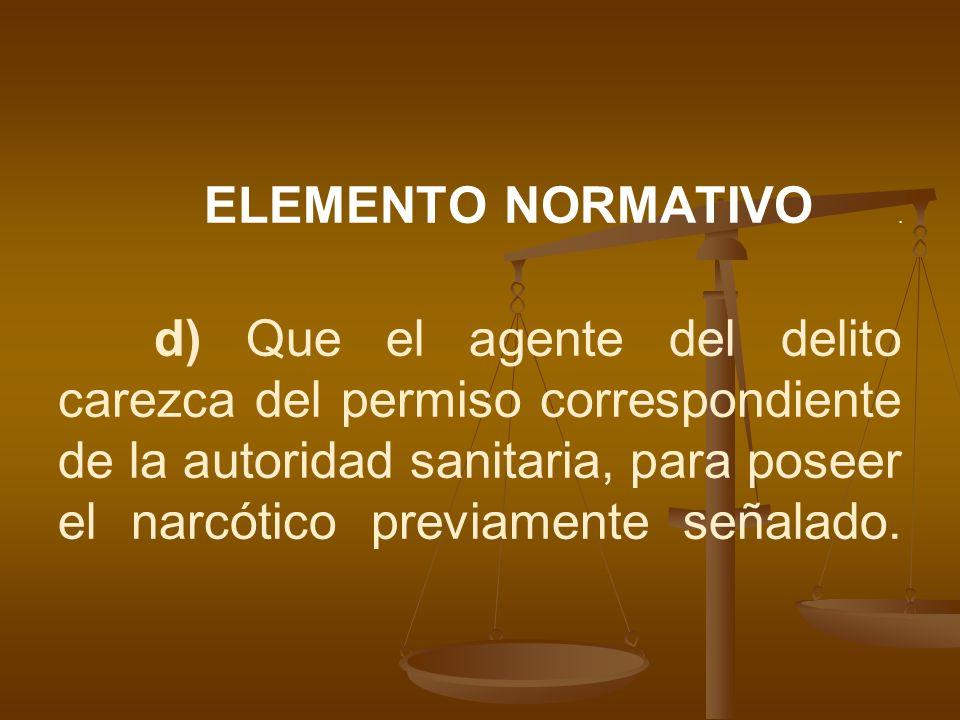 ELEMENTO NORMATIVO. d) Que el agente del delito carezca del permiso correspondiente de la autoridad sanitaria, para poseer el narcótico previamente se