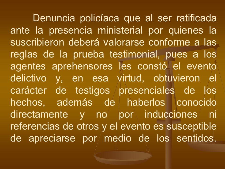 Denuncia policíaca que al ser ratificada ante la presencia ministerial por quienes la suscribieron deberá valorarse conforme a las reglas de la prueba