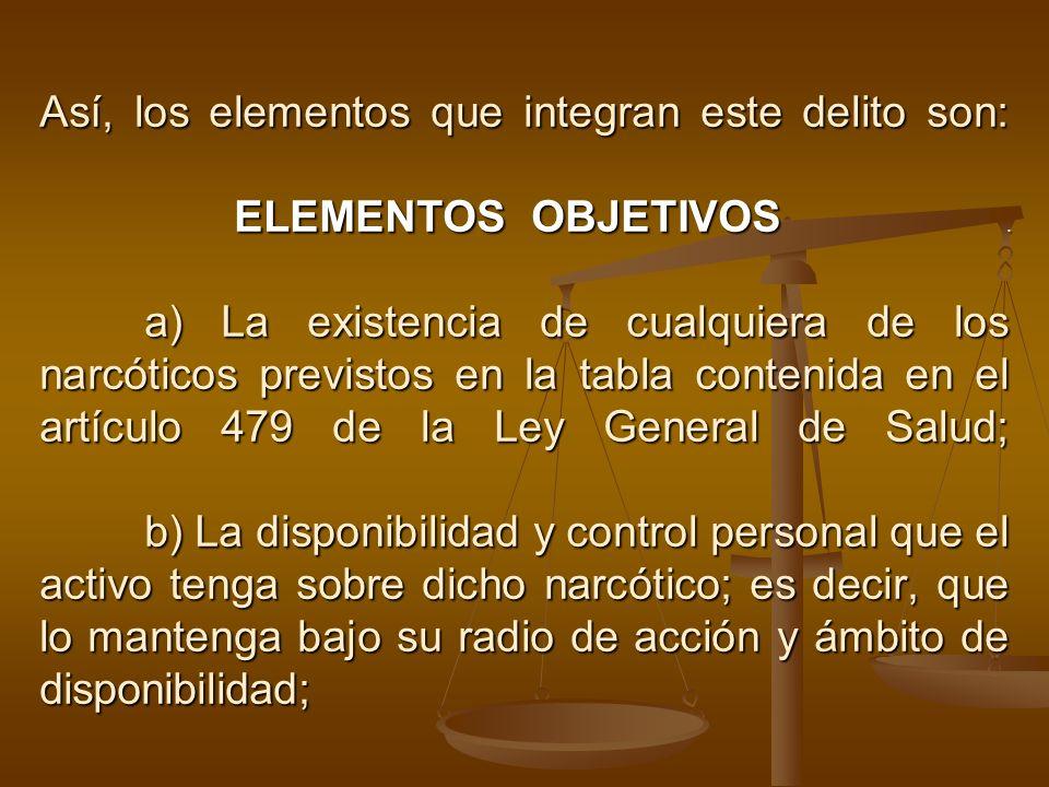 Así, los elementos que integran este delito son: ELEMENTOS OBJETIVOS. a) La existencia de cualquiera de los narcóticos previstos en la tabla contenida