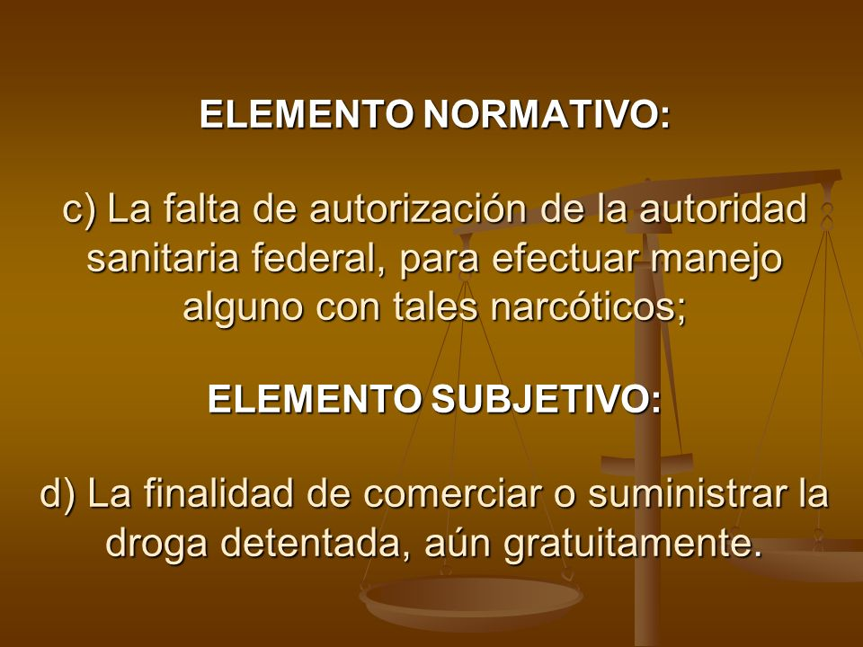ELEMENTO NORMATIVO: c) La falta de autorización de la autoridad sanitaria federal, para efectuar manejo alguno con tales narcóticos; ELEMENTO SUBJETIV
