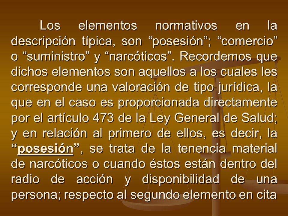 Los elementos normativos en la descripción típica, son posesión; comercio o suministro y narcóticos. Recordemos que dichos elementos son aquellos a lo
