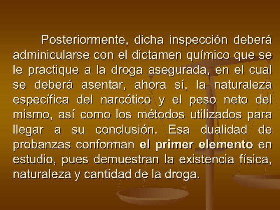Posteriormente, dicha inspección deberá adminicularse con el dictamen químico que se le practique a la droga asegurada, en el cual se deberá asentar,