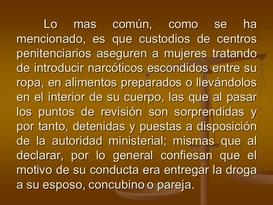 Lo mas común, como se ha mencionado, es que custodios de centros penitenciarios aseguren a mujeres tratando de introducir narcóticos escondidos entre