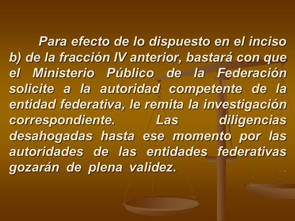 Para efecto de lo dispuesto en el inciso b) de la fracción IV anterior, bastará con que el Ministerio Público de la Federación solicite a la autoridad