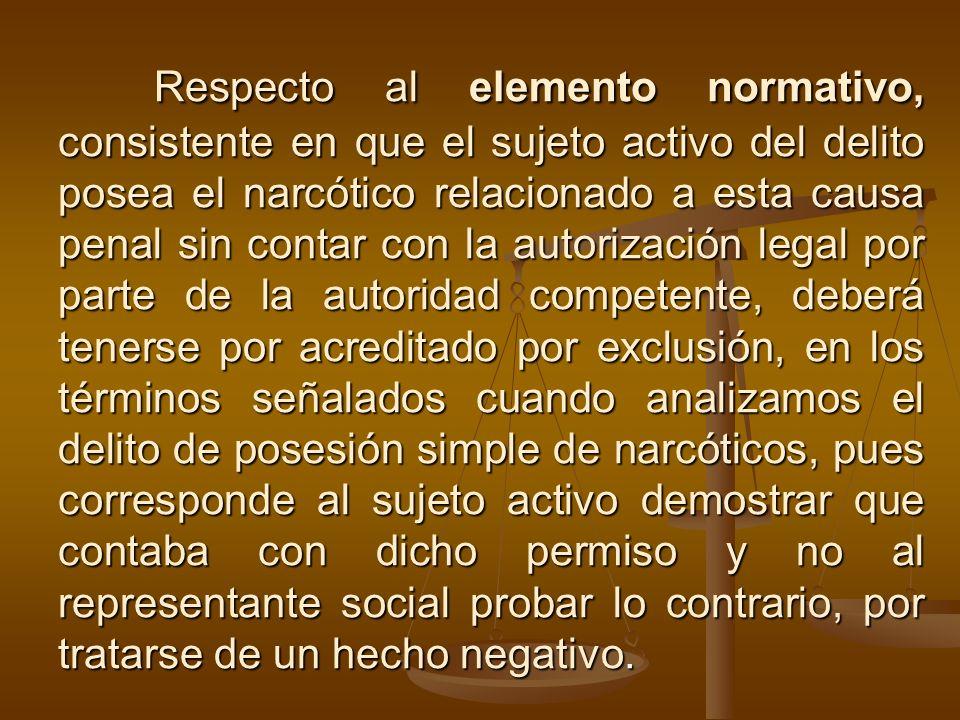 Respecto al elemento normativo, consistente en que el sujeto activo del delito posea el narcótico relacionado a esta causa penal sin contar con la aut