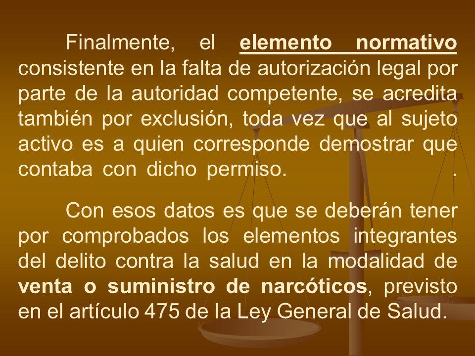 Finalmente, el elemento normativo consistente en la falta de autorización legal por parte de la autoridad competente, se acredita también por exclusió