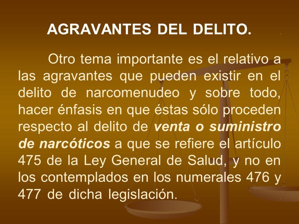 AGRAVANTES DEL DELITO.. Otro tema importante es el relativo a las agravantes que pueden existir en el delito de narcomenudeo y sobre todo, hacer énfas