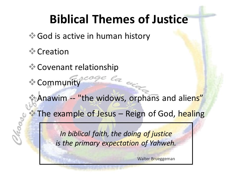 Biblical Themes of Justice God is active in human history Creation Covenant relationship Community Anawim -- the widows, orphans and aliens The example of Jesus – Reign of God, healing In biblical faith, the doing of justice is the primary expectation of Yahweh.