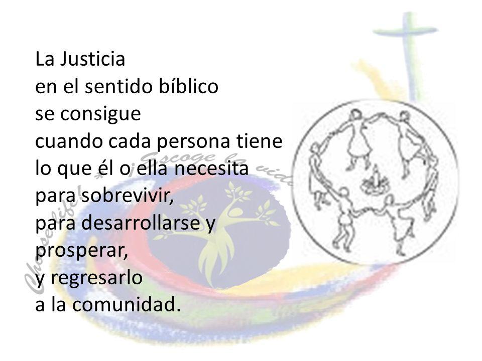 La Justicia en el sentido bíblico se consigue cuando cada persona tiene lo que él o ella necesita para sobrevivir, para desarrollarse y prosperar, y r
