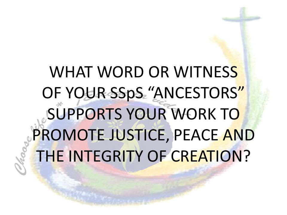 WHAT WORD OR WITNESS OF YOUR SSpS ANCESTORS SUPPORTS YOUR WORK TO PROMOTE JUSTICE, PEACE AND THE INTEGRITY OF CREATION?