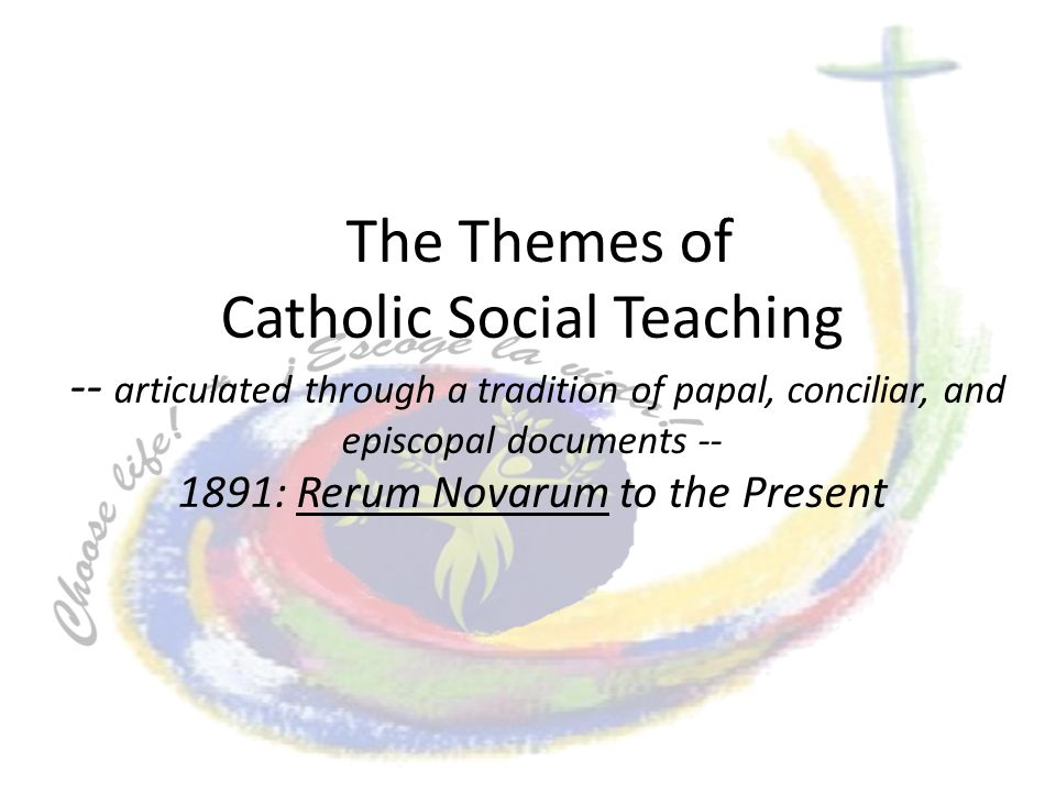 The Themes of Catholic Social Teaching -- articulated through a tradition of papal, conciliar, and episcopal documents -- 1891: Rerum Novarum to the P