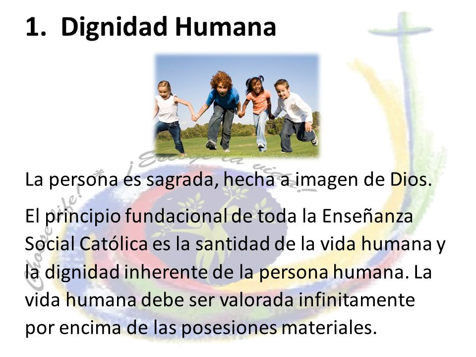 1. Dignidad Humana La persona es sagrada, hecha a imagen de Dios.