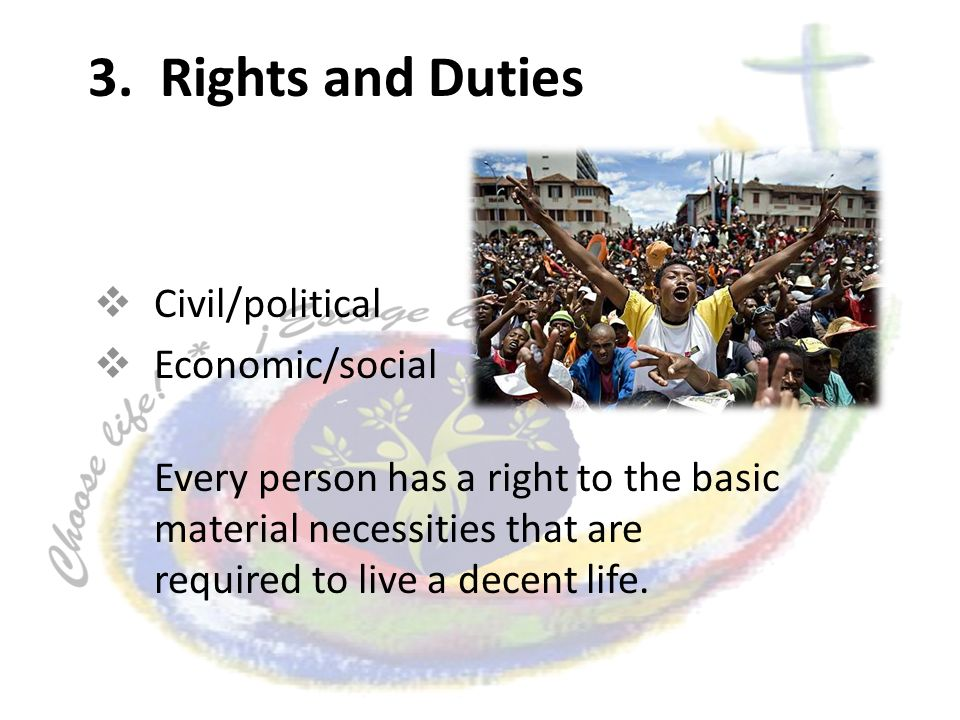 3. Rights and Duties Civil/political Economic/social Every person has a right to the basic material necessities that are required to live a decent lif