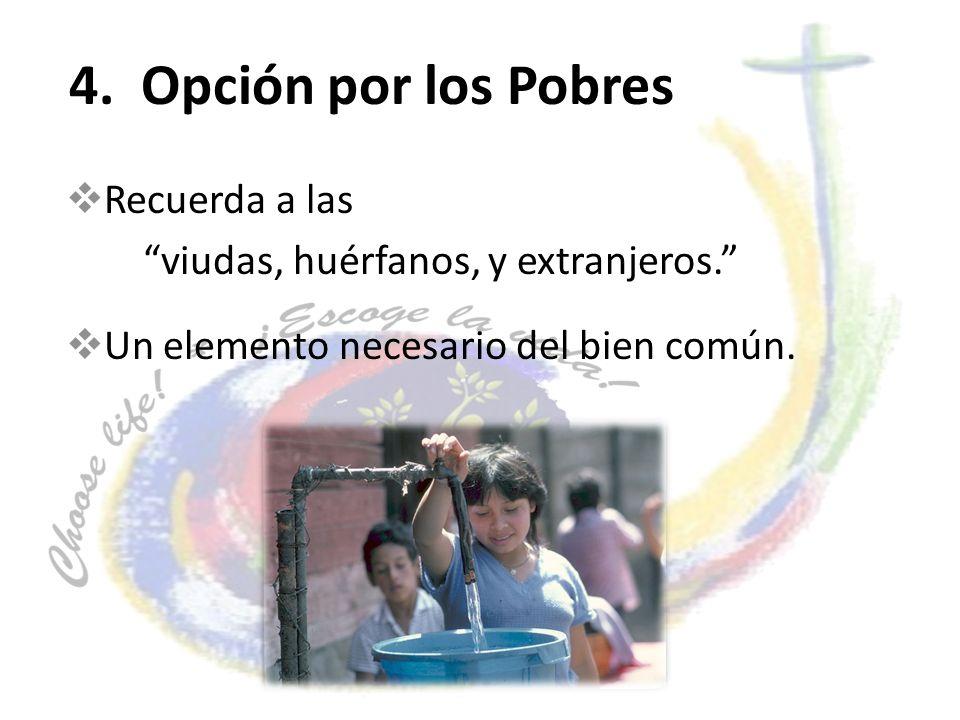 4. Opción por los Pobres Recuerda a las viudas, huérfanos, y extranjeros. Un elemento necesario del bien común.