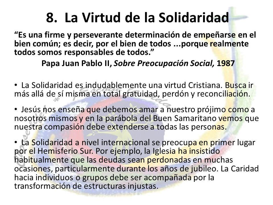 8. La Virtud de la Solidaridad Es una firme y perseverante determinación de empeñarse en el bien común; es decir, por el bien de todos...porque realme