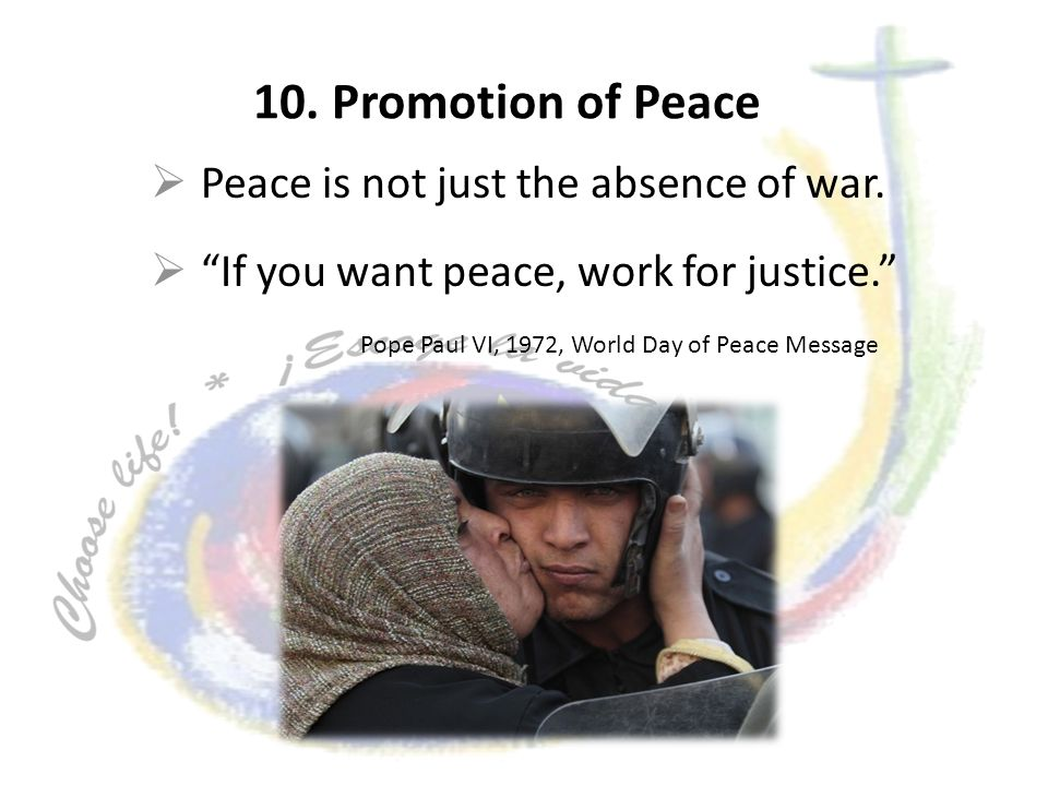 10. Promotion of Peace Peace is not just the absence of war. If you want peace, work for justice. Pope Paul VI, 1972, World Day of Peace Message