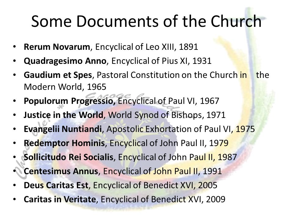 Some Documents of the Church Rerum Novarum, Encyclical of Leo XIII, 1891 Quadragesimo Anno, Encyclical of Pius XI, 1931 Gaudium et Spes, Pastoral Constitution on the Church in the Modern World, 1965 Populorum Progressio, Encyclical of Paul VI, 1967 Justice in the World, World Synod of Bishops, 1971 Evangelii Nuntiandi, Apostolic Exhortation of Paul VI, 1975 Redemptor Hominis, Encyclical of John Paul II, 1979 Sollicitudo Rei Socialis, Encyclical of John Paul II, 1987 Centesimus Annus, Encyclical of John Paul II, 1991 Deus Caritas Est, Encyclical of Benedict XVI, 2005 Caritas in Veritate, Encyclical of Benedict XVI, 2009