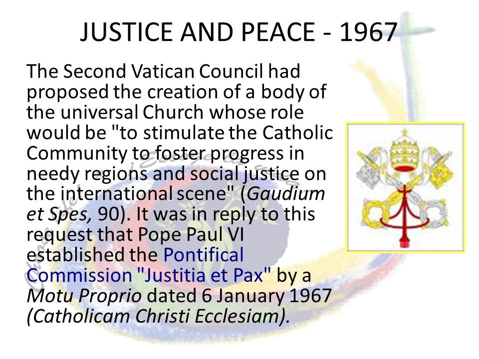 JUSTICE AND PEACE - 1967 The Second Vatican Council had proposed the creation of a body of the universal Church whose role would be to stimulate the Catholic Community to foster progress in needy regions and social justice on the international scene (Gaudium et Spes, 90).