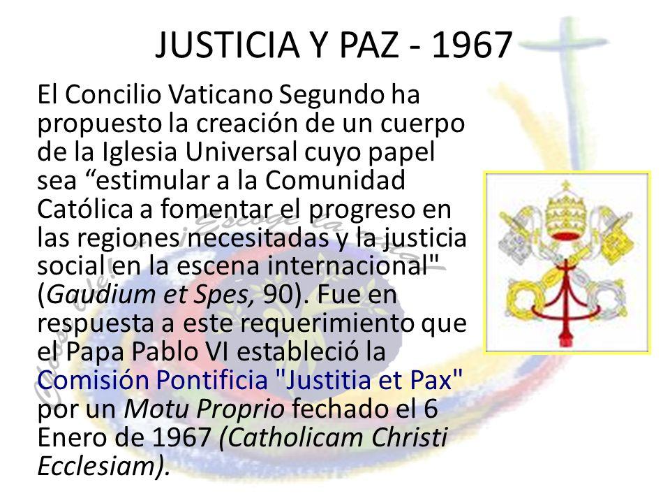 JUSTICIA Y PAZ - 1967 El Concilio Vaticano Segundo ha propuesto la creación de un cuerpo de la Iglesia Universal cuyo papel sea estimular a la Comunid