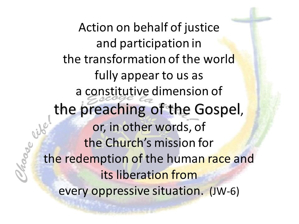 Action on behalf of justice and participation in the transformation of the world fully appear to us as a constitutive dimension of the preaching of the Gospel the preaching of the Gospel, or, in other words, of the Churchs mission for the redemption of the human race and its liberation from every oppressive situation.
