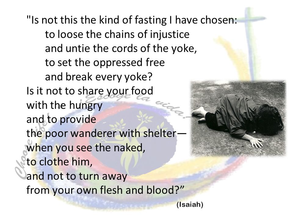 Is not this the kind of fasting I have chosen: to loose the chains of injustice and untie the cords of the yoke, to set the oppressed free and break every yoke.