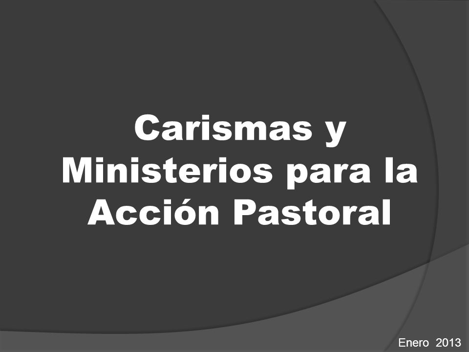Carismas y Ministerios para la Acción Pastoral Enero 2013