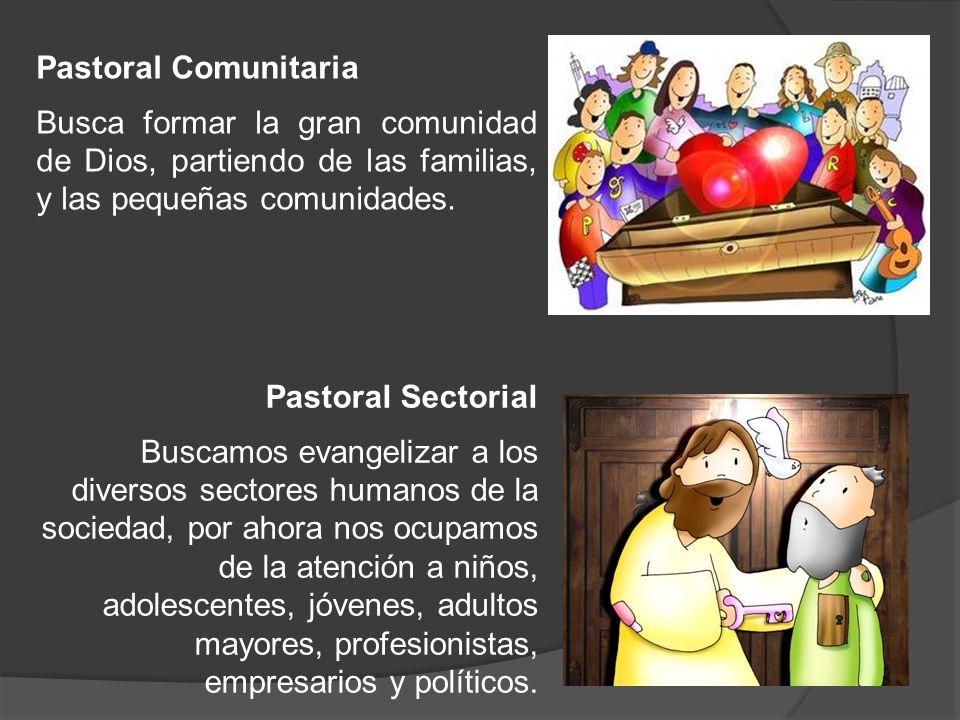 Pastoral Comunitaria Busca formar la gran comunidad de Dios, partiendo de las familias, y las pequeñas comunidades. Pastoral Sectorial Buscamos evange