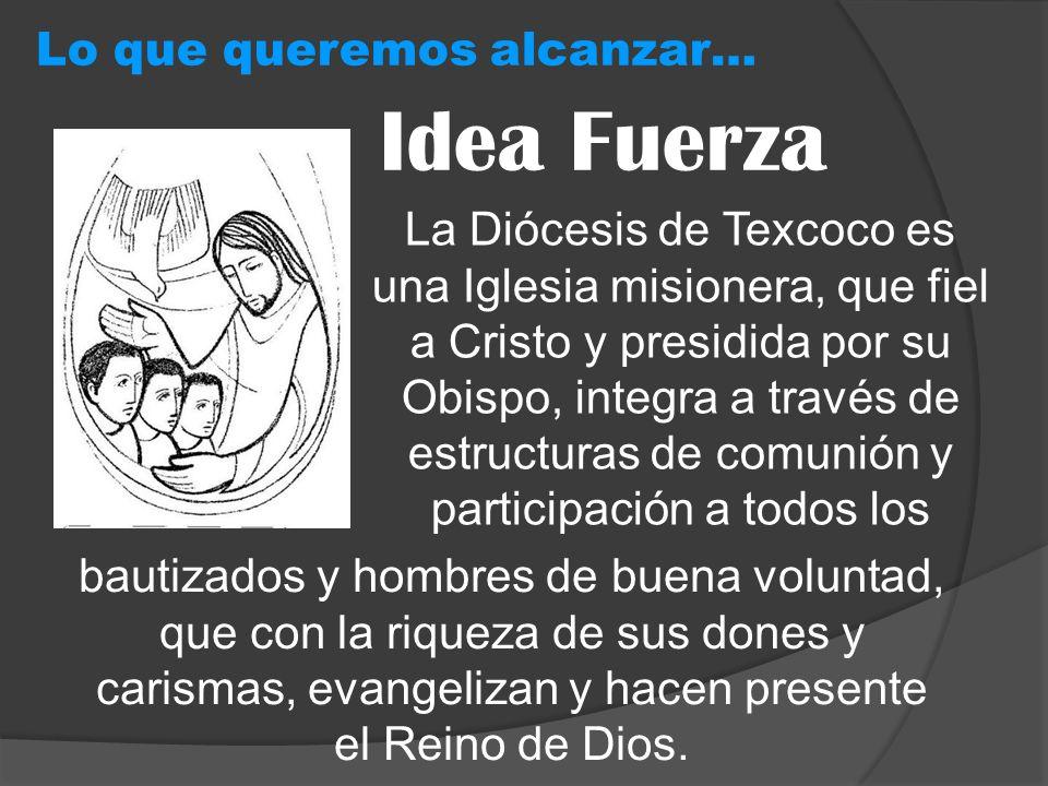 Idea Fuerza Lo que queremos alcanzar… La Diócesis de Texcoco es una Iglesia misionera, que fiel a Cristo y presidida por su Obispo, integra a través d