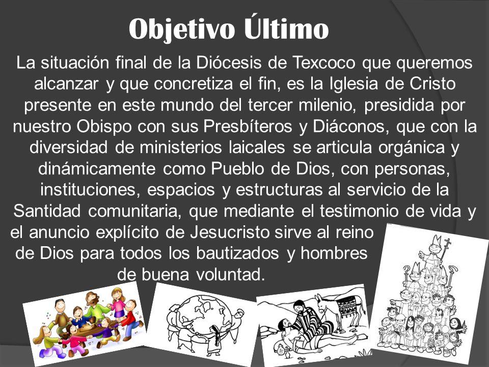 Objetivo Último La situación final de la Diócesis de Texcoco que queremos alcanzar y que concretiza el fin, es la Iglesia de Cristo presente en este m