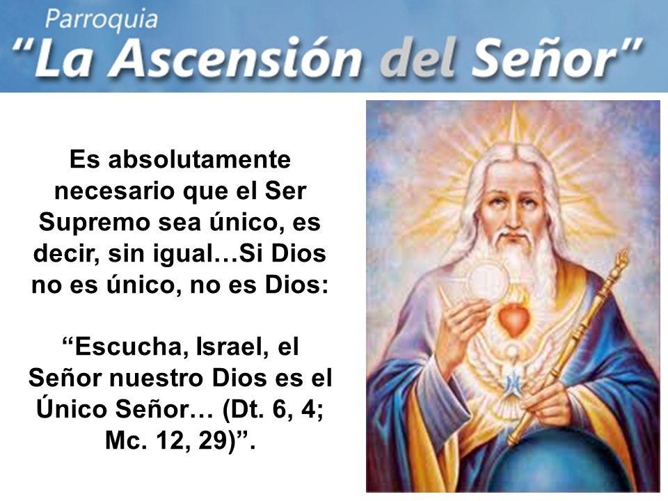 Es absolutamente necesario que el Ser Supremo sea único, es decir, sin igual…Si Dios no es único, no es Dios: Escucha, Israel, el Señor nuestro Dios es el Único Señor… (Dt.