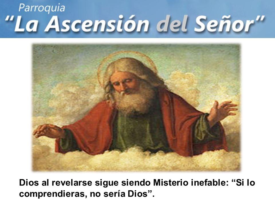 Dios al revelarse sigue siendo Misterio inefable: Si lo comprendieras, no sería Dios.