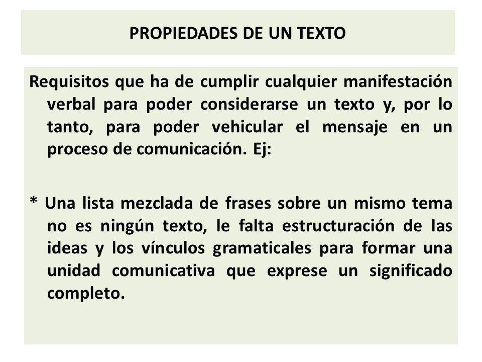 PROPIEDADES DE UN TEXTO Requisitos que ha de cumplir cualquier manifestación verbal para poder considerarse un texto y, por lo tanto, para poder vehicular el mensaje en un proceso de comunicación.