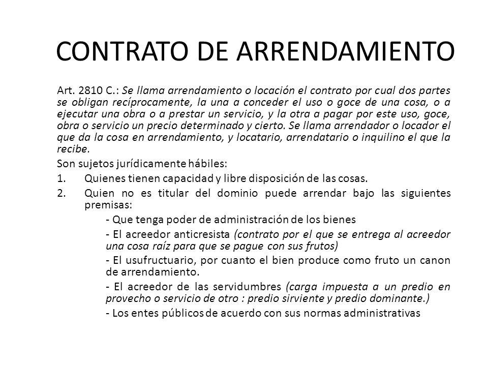 CONTRATO DE ARRENDAMIENTO Art. 2810 C.: Se llama arrendamiento o locación el contrato por cual dos partes se obligan recíprocamente, la una a conceder