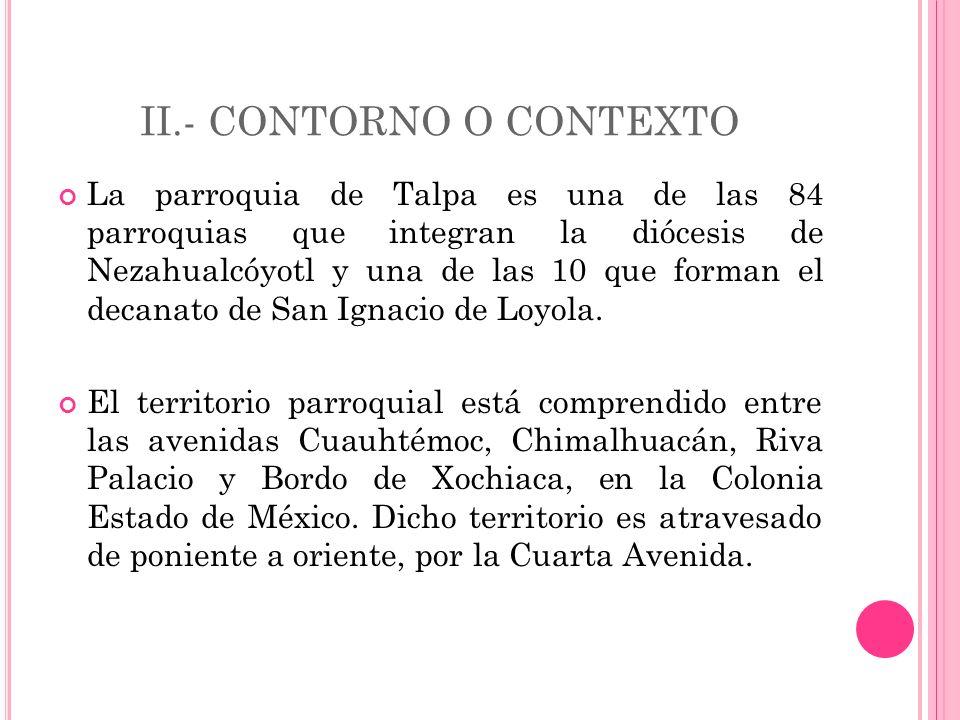 II.- CONTORNO O CONTEXTO La parroquia de Talpa es una de las 84 parroquias que integran la diócesis de Nezahualcóyotl y una de las 10 que forman el decanato de San Ignacio de Loyola.