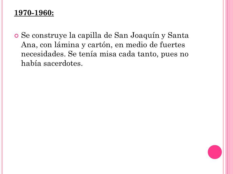 1970-1960: Se construye la capilla de San Joaquín y Santa Ana, con lámina y cartón, en medio de fuertes necesidades.