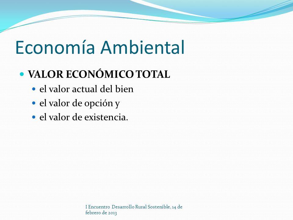 Economía Ambiental VALOR ECONÓMICO TOTAL el valor actual del bien el valor de opción y el valor de existencia. I Encuentro Desarrollo Rural Sostenible