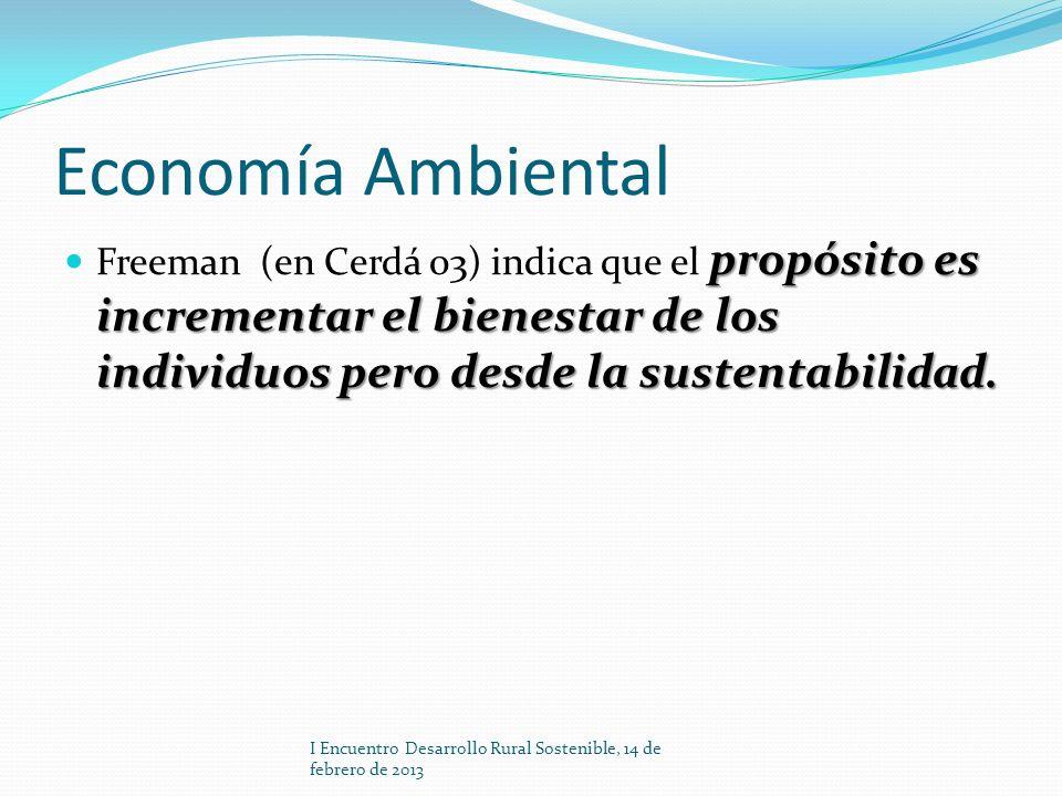 Economía Ambiental propósito es incrementar el bienestar de los individuos pero desde la sustentabilidad. Freeman (en Cerdá 03) indica que el propósit