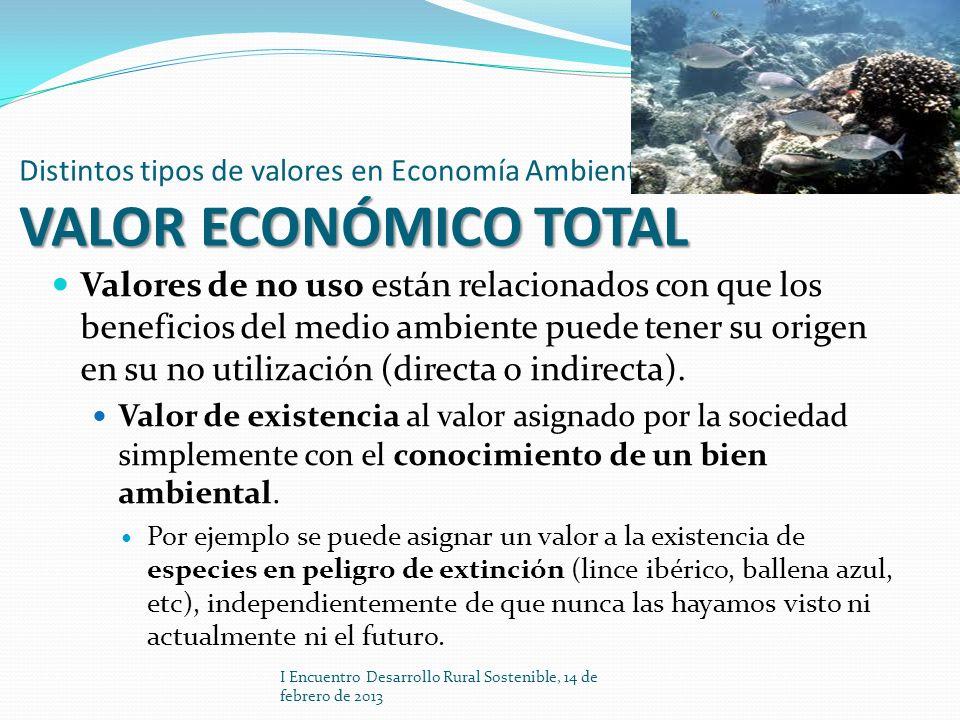 VALOR ECONÓMICO TOTAL Distintos tipos de valores en Economía Ambiental VALOR ECONÓMICO TOTAL Valores de no uso están relacionados con que los benefici