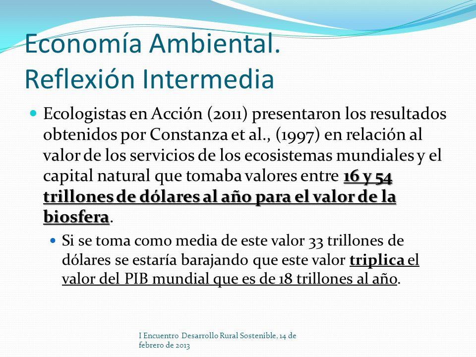 Economía Ambiental. Reflexión Intermedia 16 y 54 trillones de dólares al año para el valor de la biosfera Ecologistas en Acción (2011) presentaron los