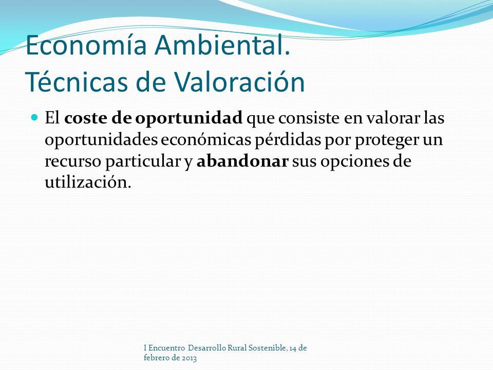Economía Ambiental. Técnicas de Valoración El coste de oportunidad que consiste en valorar las oportunidades económicas pérdidas por proteger un recur
