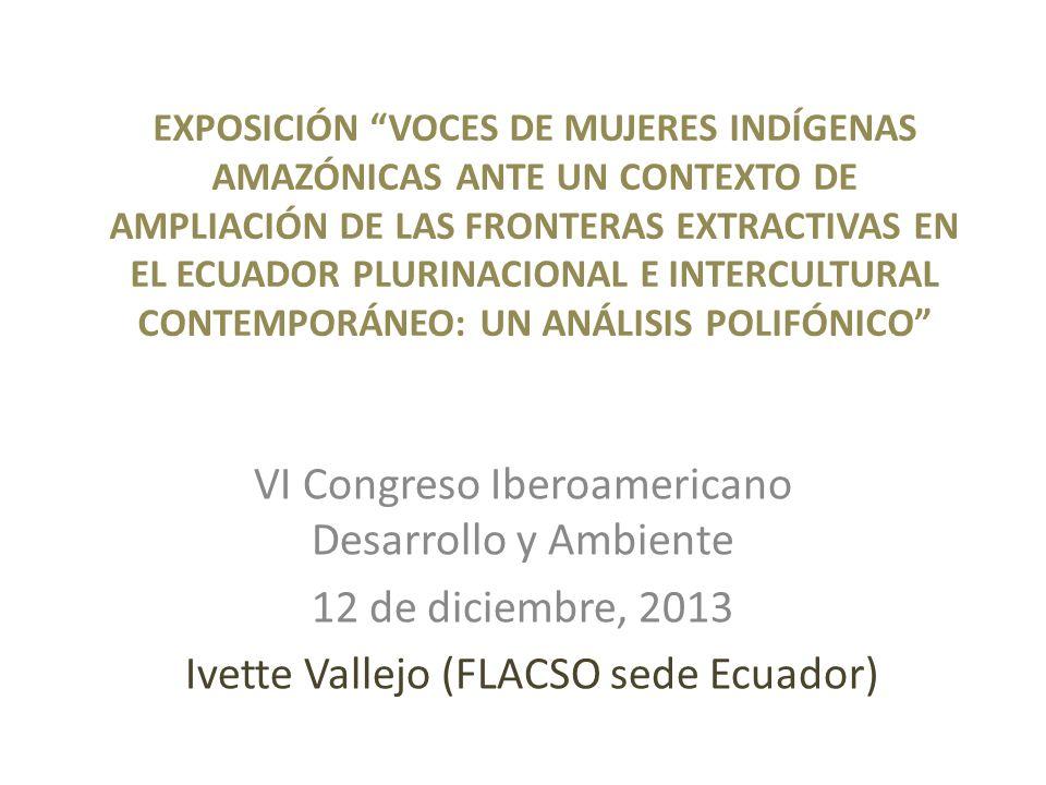 EXPOSICIÓN VOCES DE MUJERES INDÍGENAS AMAZÓNICAS ANTE UN CONTEXTO DE AMPLIACIÓN DE LAS FRONTERAS EXTRACTIVAS EN EL ECUADOR PLURINACIONAL E INTERCULTURAL CONTEMPORÁNEO: UN ANÁLISIS POLIFÓNICO VI Congreso Iberoamericano Desarrollo y Ambiente 12 de diciembre, 2013 Ivette Vallejo (FLACSO sede Ecuador)