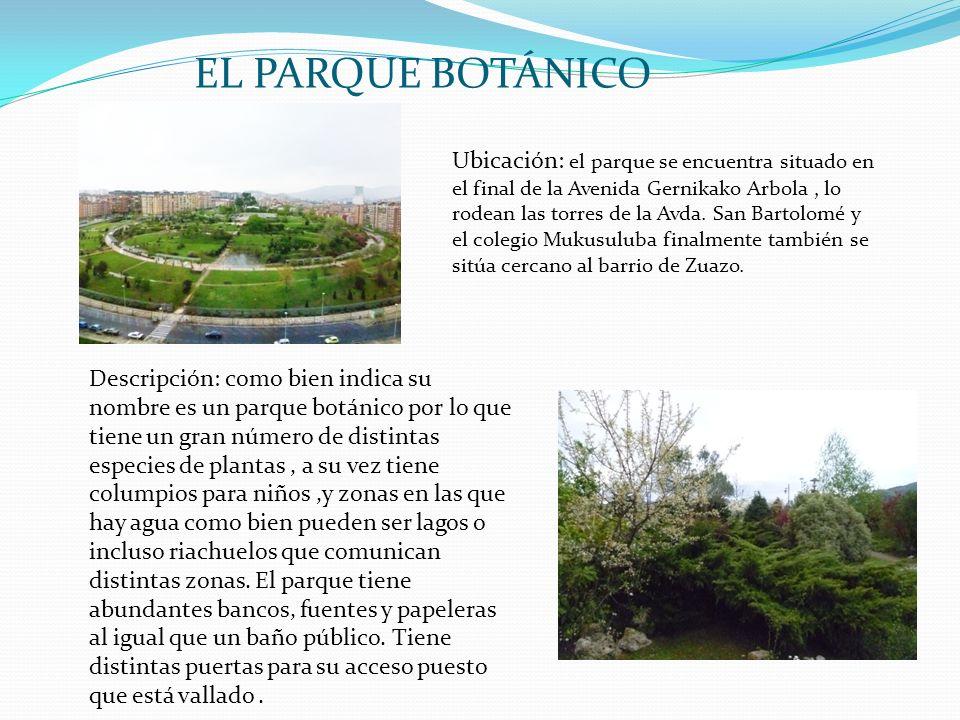 EL PARQUE BOTÁNICO Ubicación: el parque se encuentra situado en el final de la Avenida Gernikako Arbola, lo rodean las torres de la Avda. San Bartolom