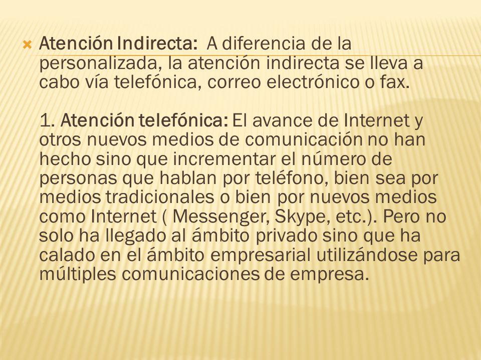 Atención Indirecta: A diferencia de la personalizada, la atención indirecta se lleva a cabo vía telefónica, correo electrónico o fax. 1. Atención tele