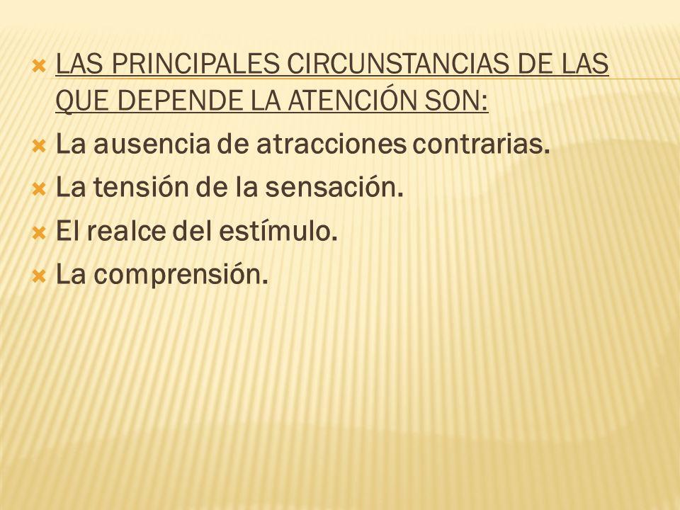 LAS PRINCIPALES CIRCUNSTANCIAS DE LAS QUE DEPENDE LA ATENCIÓN SON: La ausencia de atracciones contrarias. La tensión de la sensación. El realce del es